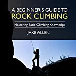 A Beginner's Guide to Rock Climbing: Mastering Basic Climbing Knowledge   Jake Allen