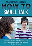 How To - Small Talk: Learn How To Speak To Anyone, Keep The Conversation Going & Not Feel Uncomfortable (Small Talk, Conversation Skills, Public Speaking, Social Skills, Social Anxiety, Introvert)