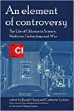 An Element of Controversy: The Life of Chlorine in Science, Medicine, Technology and War (British Society for the History of Science Monographs)