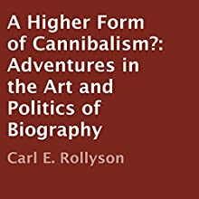 A Higher Form of Cannibalism?: Adventures in the Art and Politics of Biography (       UNABRIDGED) by Carl E. Rollyson Narrated by Chris Abell