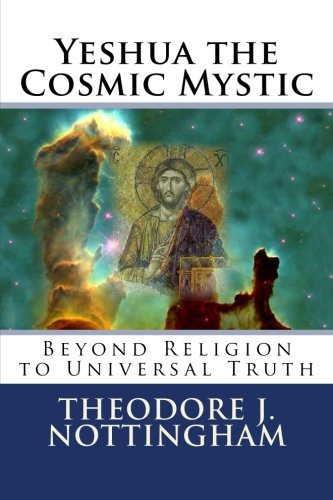 Yeshua the Cosmic Mystic: Beyond religion to Universal Truth