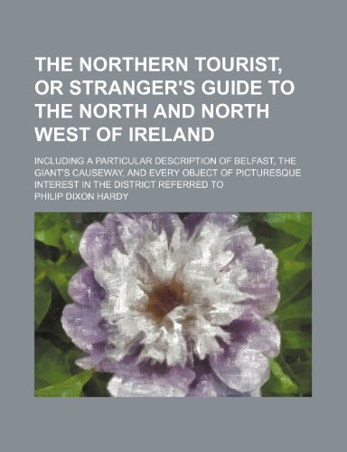 The northern tourist, or Stranger's guide to the North and North West of Ireland; including a particular description of Belfast, the Giant's Causeway, ... interest in the district referred to
