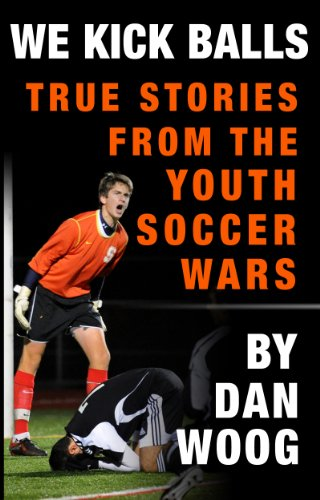WE KICK BALLS: True Stories From The Youth Soccer Wars