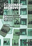 Dissonant Archives: Contemporary Visual Culture and Contested Narratives in the Middle East (Ibraaz and the Visual Culture in the Middle East)