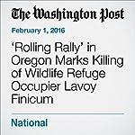 'Rolling Rally' in Oregon Marks Killing of Wildlife Refuge Occupier Lavoy Finicum | Carissa Wolf,Kevin Sullivan