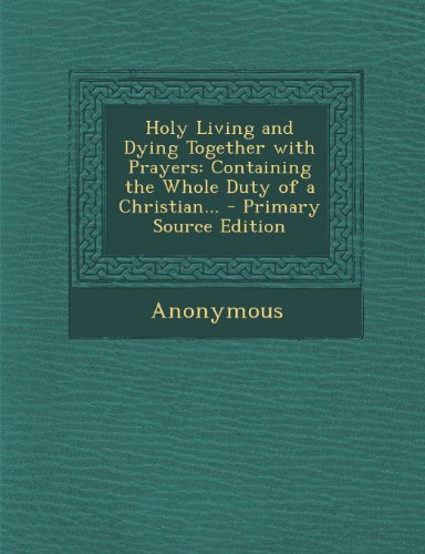 Holy Living and Dying Together with Prayers: Containing the Whole Duty of a Christian...