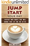 Jump Start Your Day: Everyday Mini Habits That Will Change Your Life for the Better (Productivity & Success)