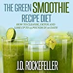 The Green Smoothie Recipe Diet: How to Cleanse and Detox and Lose up to 15 Pounds in 10 Days! | J.D. Rockefeller
