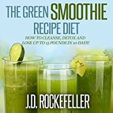 The Green Smoothie Recipe Diet: How to Cleanse and Detox and Lose up to 15 Pounds in 10 Days! (       UNABRIDGED) by J.D. Rockefeller Narrated by Stephen Reichert