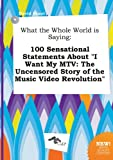 img - for What the Whole World Is Saying: 100 Sensational Statements about I Want My MTV: The Uncensored Story of the Music Video Revolution book / textbook / text book