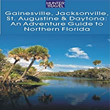 Gainesville, Jacksonville, St. Augustine and Daytona: An Adventure Guide to Northern Florida (       UNABRIDGED) by Jim Tunstall, Cynthia Tunstall Narrated by Paul Holbrook