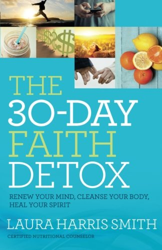 The 30-Day Faith Detox: Renew Your Mind, Cleanse Your Body, Heal Your Spirit by Laura Harris Smith