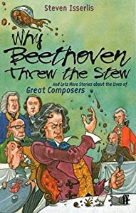 Why Beethoven Threw The Stew And Lots More Stories From The Lives Of Great Composers And Lots More Stories About The Lives Of Great Composers from Faber and Faber