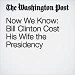 Now We Know: Bill Clinton Cost His Wife the Presidency | Dana Milbank