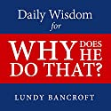 Daily Wisdom for Why Does He Do That?: Encouragement for Women Involved with Angry and Controlling Men Audiobook by Lundy Bancroft Narrated by Gary Galone