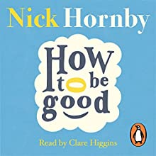How to Be Good (       UNABRIDGED) by Nick Hornby Narrated by Clare Higgins