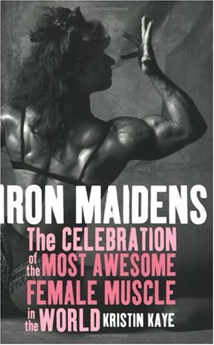 Book: Iron Maidens - The Celebration of the Most Awesome Female Muscle in the World by Kristin Kaye