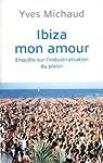 Ibiza mon amour : Enqu�te sur l'industrialisation du plaisir par Michaud