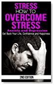 Stress: How to Overcome Stress, Anxiety and Depression - Get Back Your Life, Confidence and Happiness - 2nd Edition (Worrying, Sad, Stress Free, High Pressure, Unhappy, Stressed, Overwhelmed)