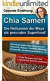 Chia Samen - die Heilsamen der Mayas als unglaubliches Superfood: Herkunft, Anbau, Qualit�t, Wirkung, Wirkstoffe und Studienergebnisse!