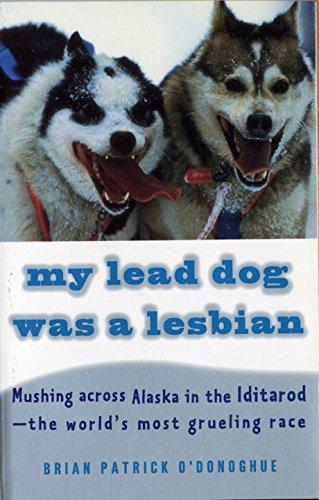 My Lead Dog Was A Lesbian: Mushing Across Alaska in the Iditarod--the World's Most Grueling Race
