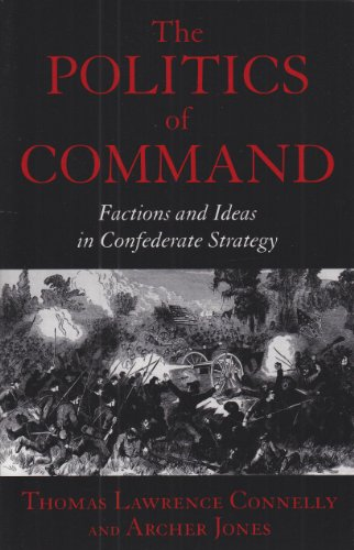 The Politics of Command: Factions and Ideas in Confederate Strategy
