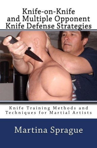 Knife-on-Knife and Multiple Opponent Knife Defense Strategies: Knife Training Methods and Techniques for Martial Artists (Volume 8)