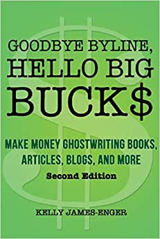 Goodbye Byline, Hello Big Bucks: Make Money Ghostwriting Books, Articles, Blogs And More