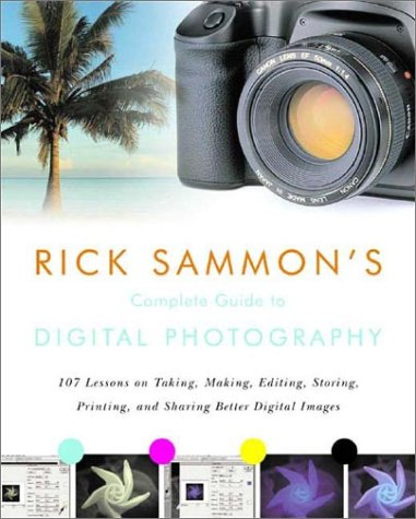 Rick Sammon's Complete Guide to Digital Photography: 107 Lessons on Taking, Making, Editing, Storing, Printing, and Sharing Better Digital Images