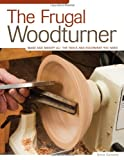 Frugal Woodturner, The: Make and Modify All the Tools and Equipment You Need