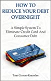 img - for How To Reduce Your Debt Overnight: A Simple System To Eliminate Credit Card And Consumer Debt (Get Out of Debt Fast) book / textbook / text book