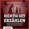 Richtig gut erzählen: Geschichten & Märchen gekonnt präsentieren Hörbuch von Svenja Schmidt, Barbara Greiner-Burkert Gesprochen von: Barbara Greiner-Burkert