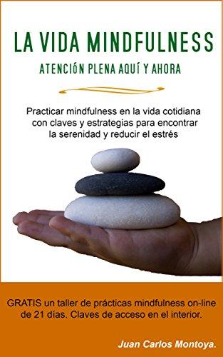 La Vida Mindfulness. Atención plena aquí y ahora: Practicar mindfulness en la vida cotidiana con claves y estrategias para encontrar la serenidad y reducir el estrés.