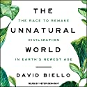 The Unnatural World: The Race to Remake Civilization in Earth's Newest Age Audiobook by David Biello Narrated by Peter Berkrot