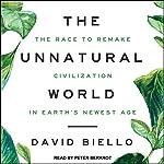 The Unnatural World: The Race to Remake Civilization in Earth's Newest Age | David Biello