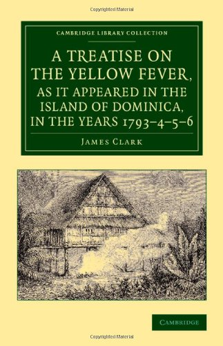 A Treatise on the Yellow Fever, as It Appeared in the Island of Dominica, in the Years 1793-4-5-6: To Which Are Added, O