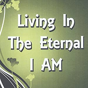 Living in the Eternal I Am: The Power of Now Audiobook