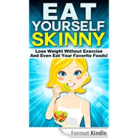 Eat Yourself Skinny: Lose Weight Without Exercise And Even Eat Your Favorite Foods! (How To Eat To Lose Weight Diet - No Exercise Get Trim Series) (English Edition)