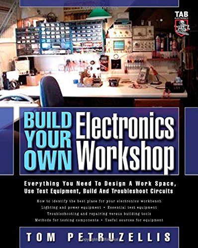 Build Your Own Electronics Workshop: Everything You Need To Design A Work Space, Use Test Equipment, Build And Troubleshoot Circuits (Tab Electronics Technician Library)