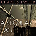 A Secular Age (       UNABRIDGED) by Charles Taylor Narrated by Dennis Holland