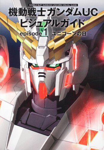 Mobile Suit Gundam Unicorn Visual Guide Episode 1 Unicorn no Hi (Unicorn Day) (Mobile Suit Gundam Unicorn, Episode 1) Henshubu