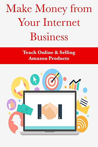 Make Money From Your Internet Business: Teach Online & Selling Amazon Products