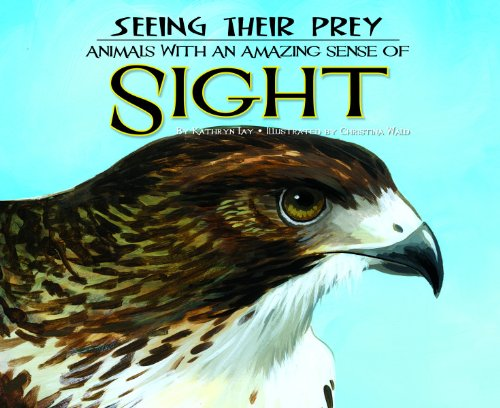 Seeing Their Prey: Animals With an Amazing Sense of Sight: Animals with an Amazing Sense of Sight (Sensing Their Prey)