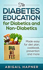 The diabetes education for diabetics and non-diabetics: Made easy for diet plan, cookbook, prevention and more