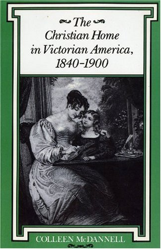 The Christian Home in Victorian America, 1840--1900 (Religion in North America), Colleen McDannell