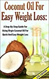 Coconut Oil for Easy Weight Loss 4th Edition:  A Step by Step Guide for Using Virgin Coconut Oil for Quick and Easy Weight Loss (Coconut Oil & Weight Loss, ... & Beauty, Coconut Oil & Nutrition, Cures)