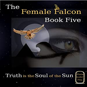 Truth Is the Soul of the Sun: The Female Falcon, Book 5 | [Maria Isabel Pita]