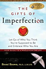 The Gifts of Imperfection: Let Go of Who You Think You're Suppose to Be and Embrace Who You Are