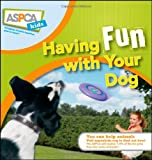 Having Fun with Your Dog (ASPCA Kids)