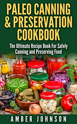 Paleo Canning & Preservation Cookbook: The Ultimate Recipe Book For Safely Canning and Preserving Food by Amber Johnson